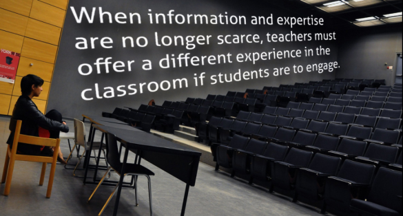 """When information and expertise are no longer scarce, teachers must offer a different experiencce in the classroom if students are to engage."""